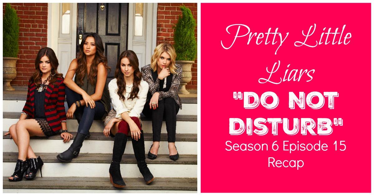 Pretty Little Liars Season 6 Episode 15 Recap Quot Do Not Disturb Quot